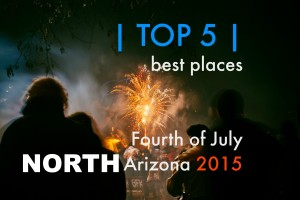 Top 5 Best Places to Spend 4th Of July 2015 in Northern Arizona